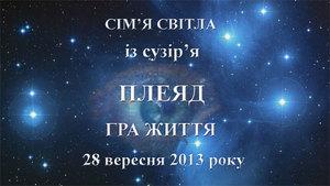 28&nbsp; вересня 2013-го року<br /> Сім'я Світла із сузір'я Плеяд. Гра життя<br /> Частина 1