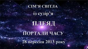28&nbsp; вересня 2013-го року<br /> Сім'я Світла із сузір'я Плеяд<br /> Портали часу